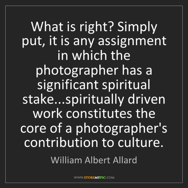 William Albert Allard: What is right? Simply put, it is any assignment in which...