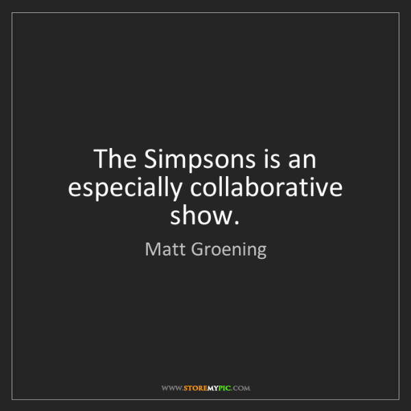 Matt Groening: The Simpsons is an especially collaborative show.