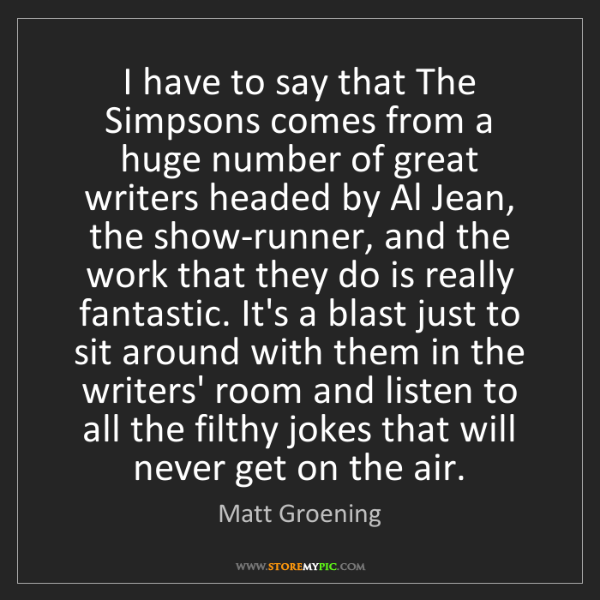 Matt Groening: I have to say that The Simpsons comes from a huge number...