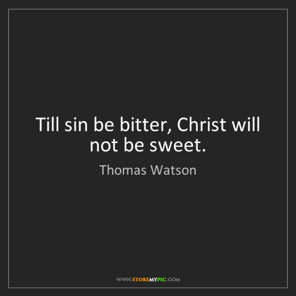 Thomas Watson: Till sin be bitter, Christ will not be sweet.