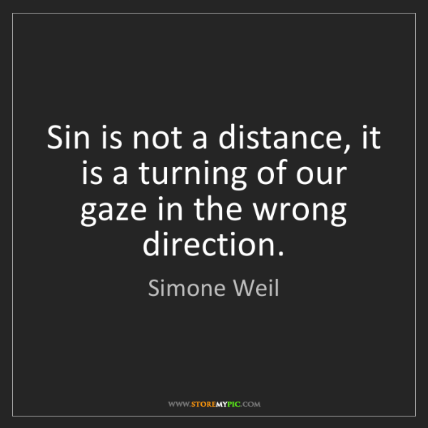 Simone Weil: Sin is not a distance, it is a turning of our gaze in...