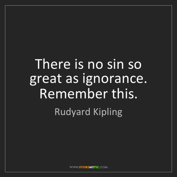 Rudyard Kipling: There is no sin so great as ignorance. Remember this.