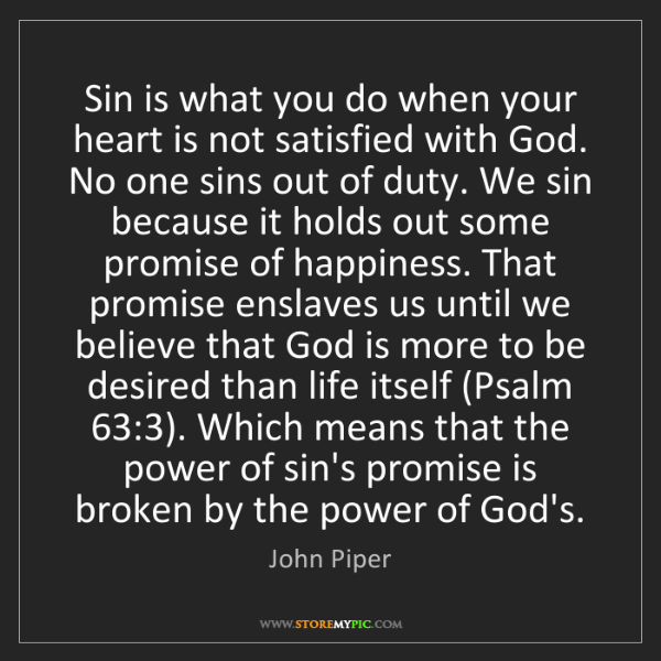 John Piper: Sin is what you do when your heart is not satisfied with...