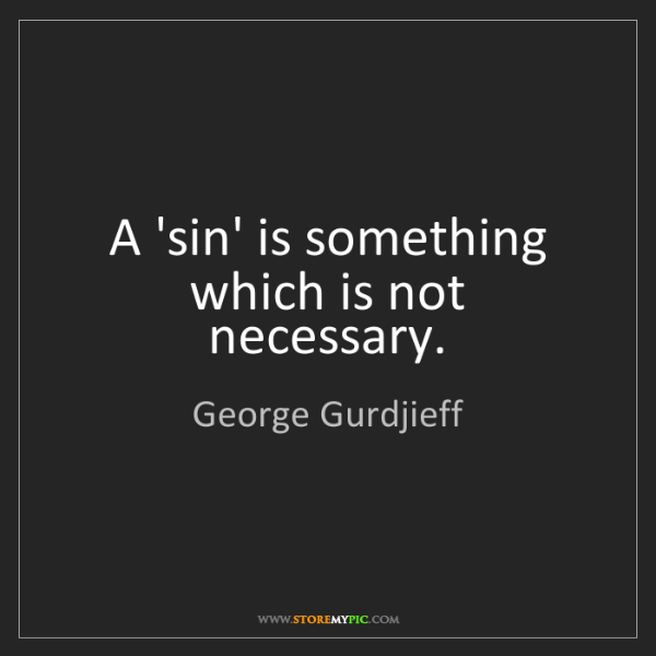 George Gurdjieff: A 'sin' is something which is not necessary.