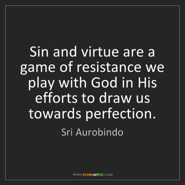 Sri Aurobindo: Sin and virtue are a game of resistance we play with...