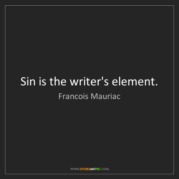Francois Mauriac: Sin is the writer's element.