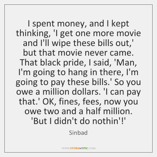 I spent money, and I kept thinking, 'I get one more movie ...