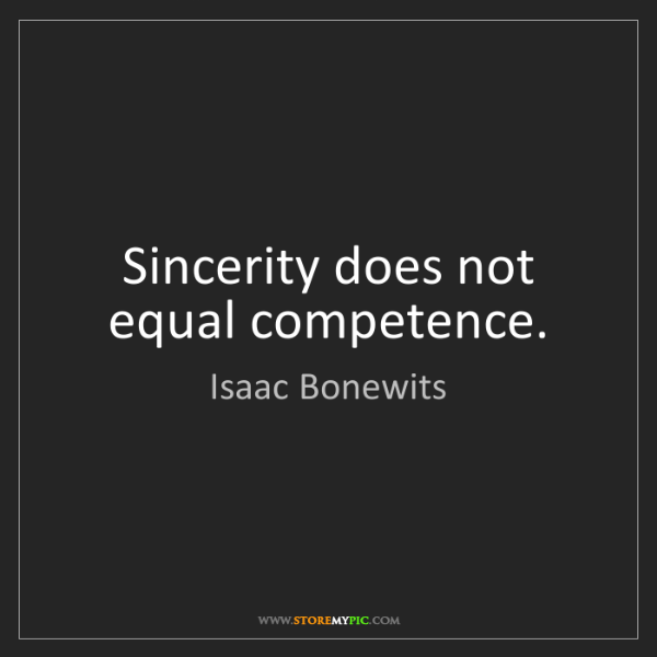 Isaac Bonewits: Sincerity does not equal competence.