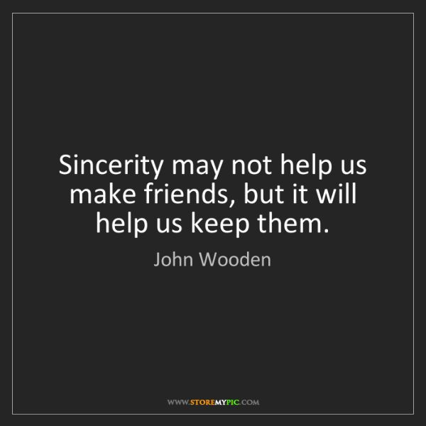 John Wooden: Sincerity may not help us make friends, but it will help...