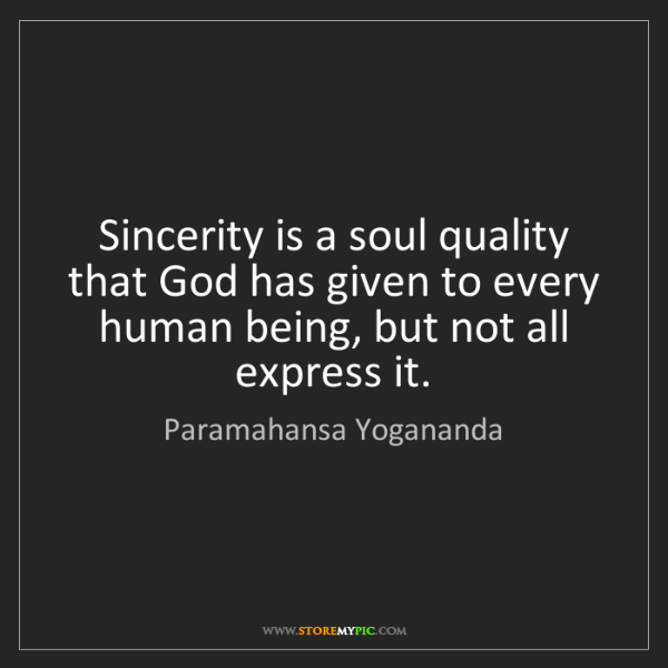 Paramahansa Yogananda: Sincerity is a soul quality that God has given to every...