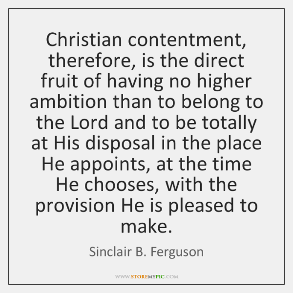 Christian contentment, therefore, is the direct fruit of having no higher ambition ...
