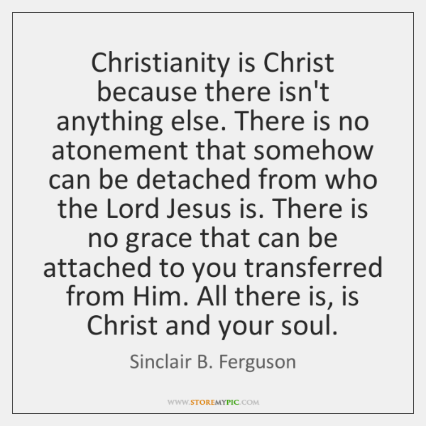 Christianity is Christ because there isn't anything else. There is no atonement ...