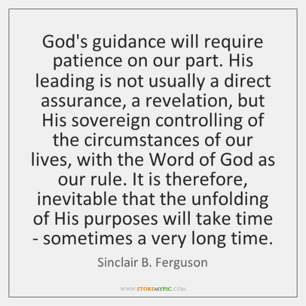 God's guidance will require patience on our part. His leading is not ...
