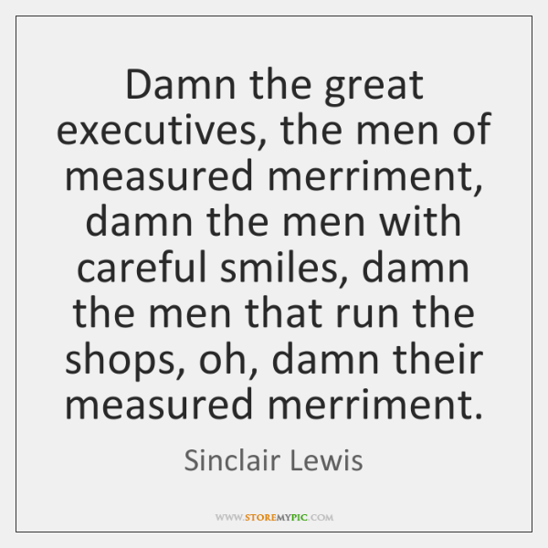 Damn the great executives, the men of measured merriment, damn the men ...