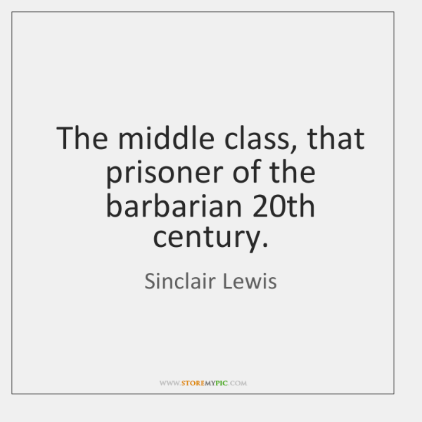 The middle class, that prisoner of the barbarian 20th century.