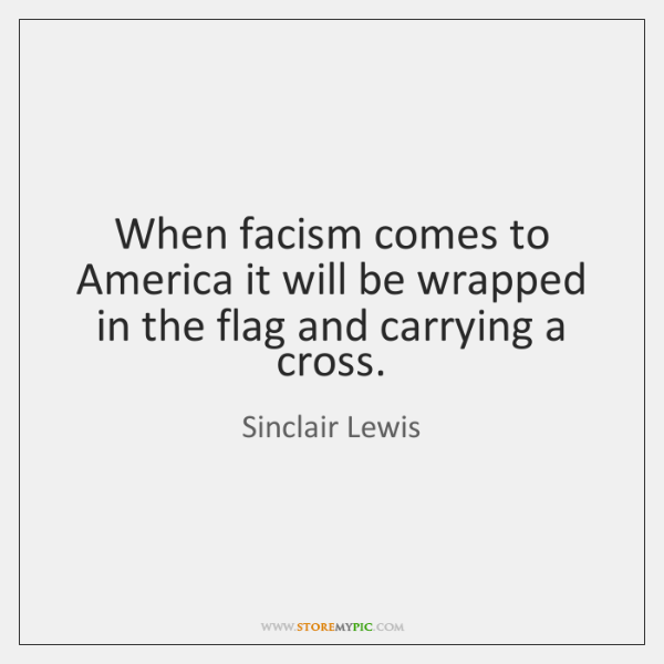 When facism comes to America it will be wrapped in the flag ...
