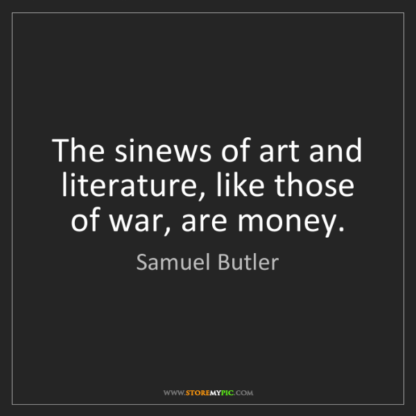 Samuel Butler: The sinews of art and literature, like those of war,...