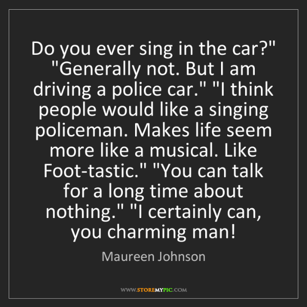 "Maureen Johnson: Do you ever sing in the car?"" ""Generally not. But I am..."