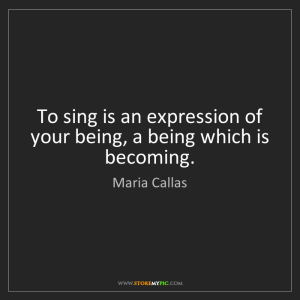 Maria Callas: To sing is an expression of your being, a being which...