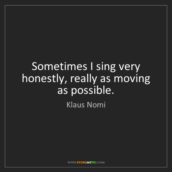 Klaus Nomi: Sometimes I sing very honestly, really as moving as possible.