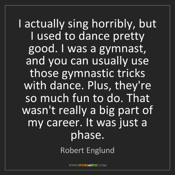 Robert Englund: I actually sing horribly, but I used to dance pretty...
