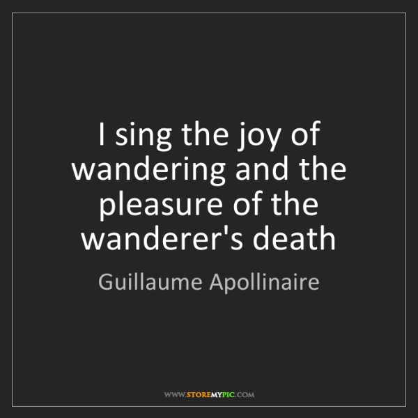Guillaume Apollinaire: I sing the joy of wandering and the pleasure of the wanderer's...
