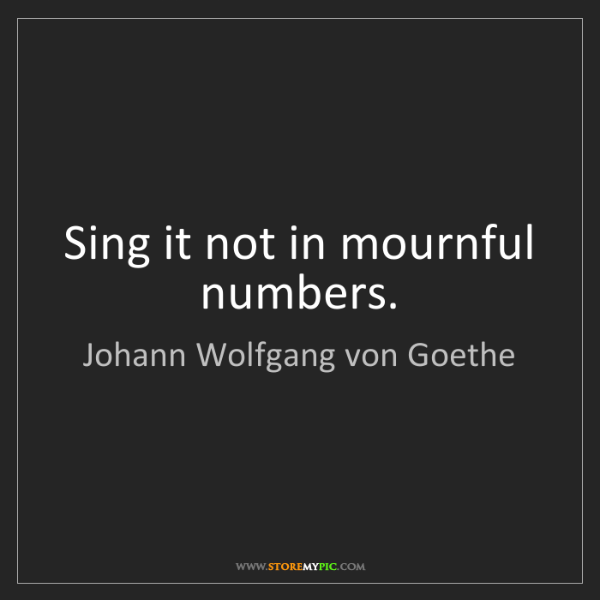 Johann Wolfgang von Goethe: Sing it not in mournful numbers.