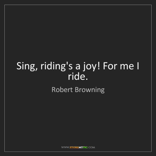 Robert Browning: Sing, riding's a joy! For me I ride.