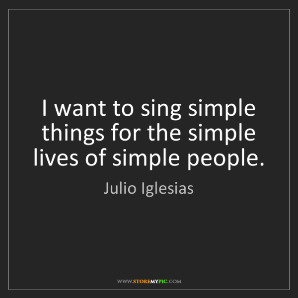 Julio Iglesias: I want to sing simple things for the simple lives of...