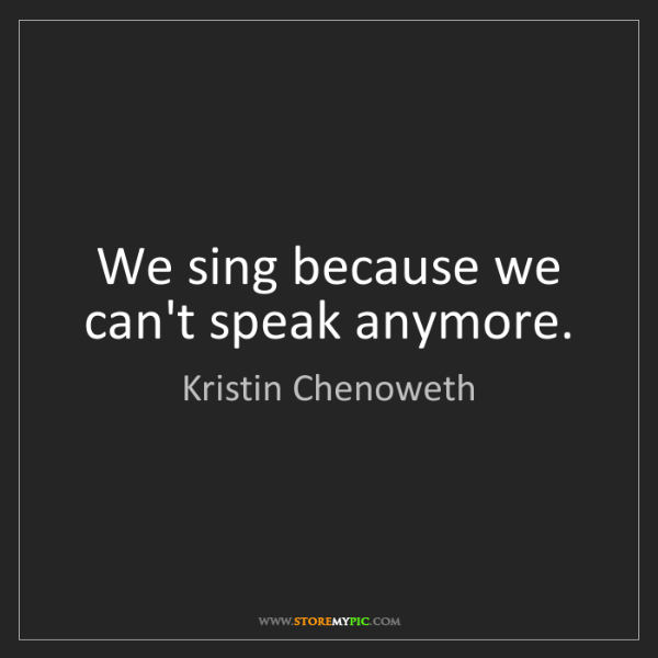 Kristin Chenoweth: We sing because we can't speak anymore.