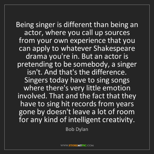 Bob Dylan: Being singer is different than being an actor, where...