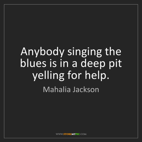 Mahalia Jackson: Anybody singing the blues is in a deep pit yelling for...