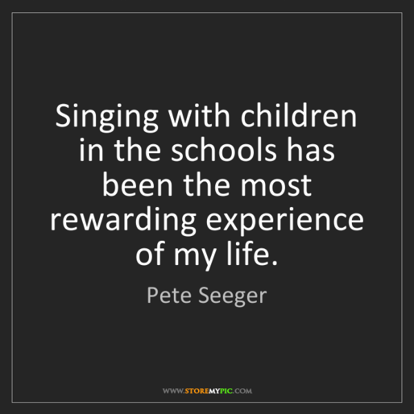 Pete Seeger: Singing with children in the schools has been the most...