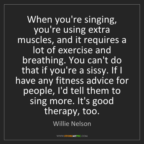 Willie Nelson: When you're singing, you're using extra muscles, and...