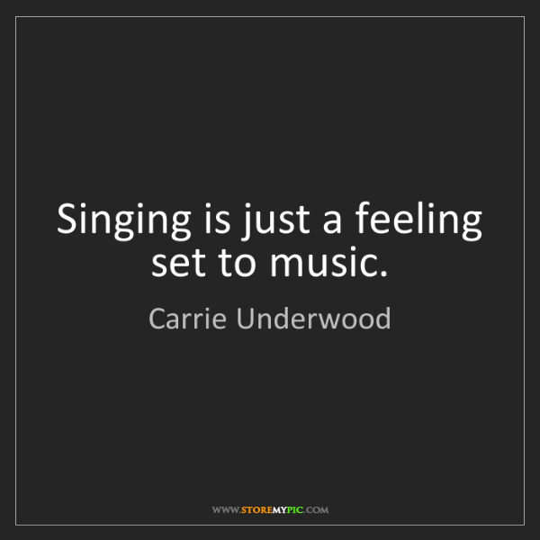 Carrie Underwood: Singing is just a feeling set to music.