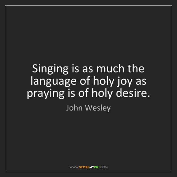 John Wesley: Singing is as much the language of holy joy as praying...