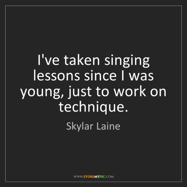 Skylar Laine: I've taken singing lessons since I was young, just to...