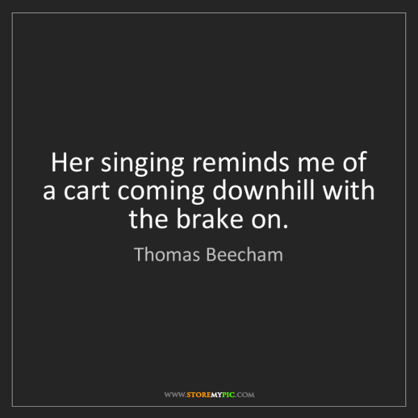 Thomas Beecham: Her singing reminds me of a cart coming downhill with...