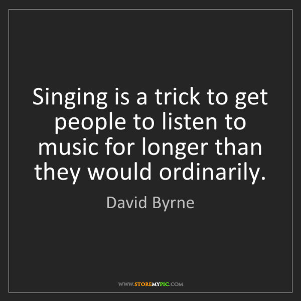 David Byrne: Singing is a trick to get people to listen to music for...