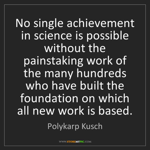 Polykarp Kusch: No single achievement in science is possible without...