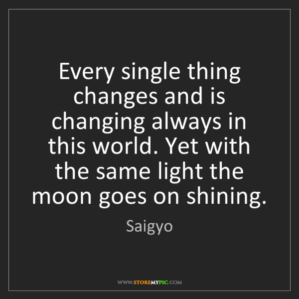 Saigyo: Every single thing changes and is changing always in...