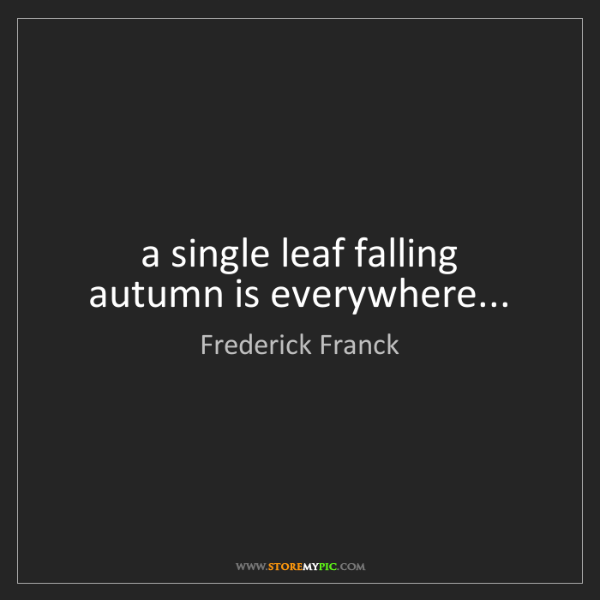Frederick Franck: a single leaf falling   autumn is everywhere...