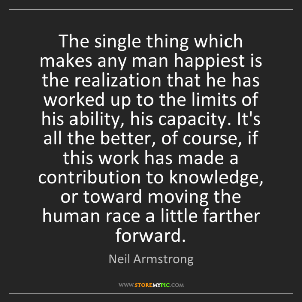 Neil Armstrong: The single thing which makes any man happiest is the...
