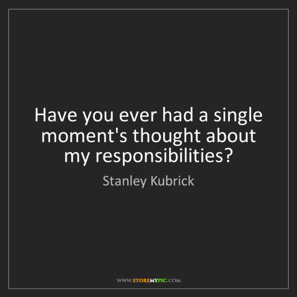Stanley Kubrick: Have you ever had a single moment's thought about my...