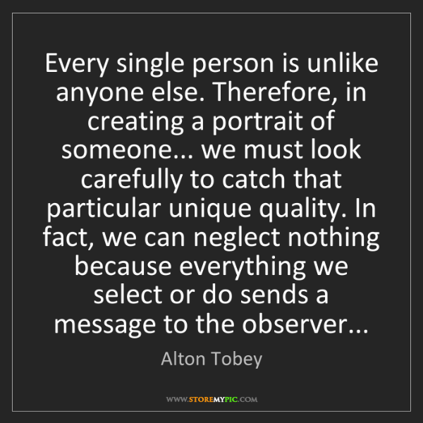 Alton Tobey: Every single person is unlike anyone else. Therefore,...