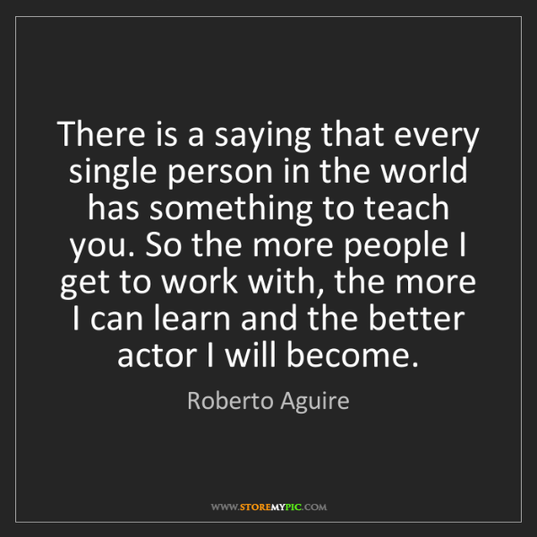 Roberto Aguire: There is a saying that every single person in the world...
