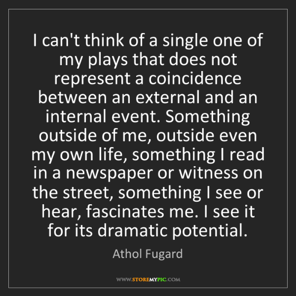 Athol Fugard: I can't think of a single one of my plays that does not...