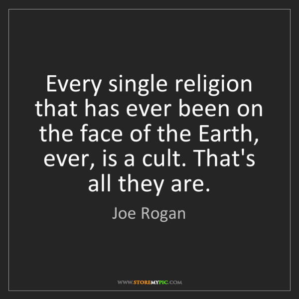 Joe Rogan: Every single religion that has ever been on the face...