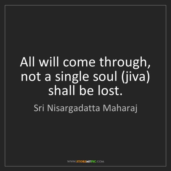 Sri Nisargadatta Maharaj: All will come through, not a single soul (jiva) shall...