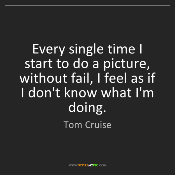Tom Cruise: Every single time I start to do a picture, without fail,...